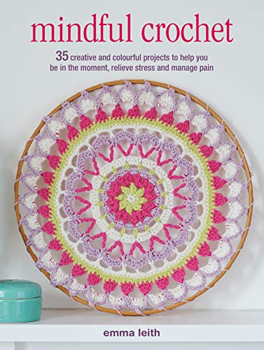 Mindful Crochet: 35 creative and colourful projects to help you be in the moment, relieve stress and manage pain