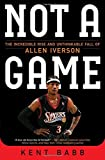 Not a Game: The Incredible Rise and Unthinkable Fall of Allen Iverson by Kent Babb (2016-06-21)