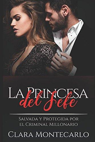 La Princesa del Jefe: Salvada y Protegida por el Criminal Millonario (Novela de Romance y Erótica) por Clara Montecarlo