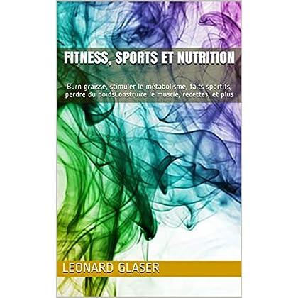 Fitness, sports et nutrition: Burn graisse, stimuler le métabolisme, faits sportifs, perdre du poidsConstruire le muscle, recettes, et plus