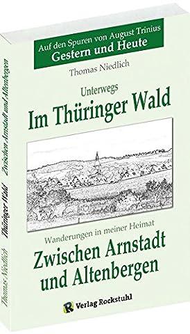 Zwischen Arnstadt und Altenbergen - Wanderungen in meiner Heimat: Unterwegs - Im Thüringer Wald. Auf den Spuren von August Trinius - Gestern und Heute