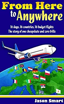 From Here to Anywhere: 16 days, 16 countries, 16 budget flights: The story of one cheapskate and zero frills by [Smart, Jason]