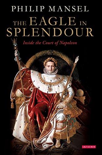 The Eagle in Splendour: Inside the Court of Napoleon (English Edition) di Philip Mansel