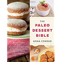 The Paleo Dessert Bible: More Than 100 Delicious Recipes for Grain-Free, Dairy-Free Desserts by Anna Conrad (2016-04-05)