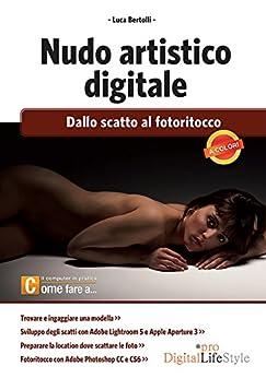 Nudo artistico digitale: Dallo scatto al fotoritocco (DigitalLifeStyle Pro) di [Bertolli, Luca]
