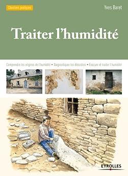 Traiter lhumidité: Comprendre les origines de lhumidité - Diagnostiquer les désordres - Evacuer et traiter lhumidité (Chantiers pratiques)