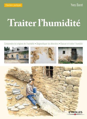 Traiter l'humidité: Comprendre les origines de l'humidité - Diagnostiquer les désordres - Evacuer et traiter l'humidité
