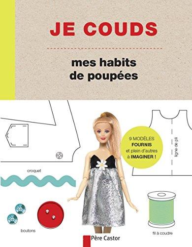 Je couds mes habits de poupées : des modèles faciles à réaliser pour créer les vêtements et accessoires de ta poupée préférée