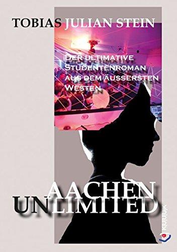 Aachen Unlimited: Der ultimative Studentenroman aus dem äußersten Westen
