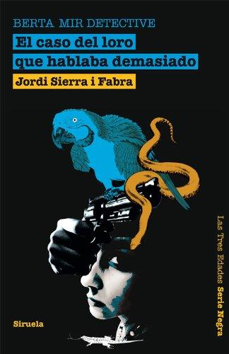 Berta Mir detective. El caso del loro que hablaba demasiado (Las Tres Edades / Serie Negra) por Jordi Sierra i Fabra