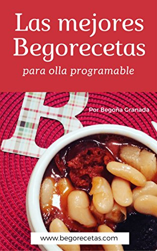 Las mejores Begorecetas para ollas programables: Una cuidada selección de las recetas que más éxito han tenido por Begoña Granada