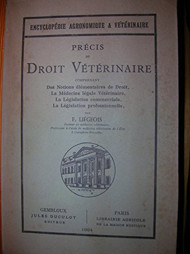 Précis de Droit vétérinaire, comprenant des notions élémentaires de Droit, la médecine légale vétérinaire, la législation commerciale, la législation professionnelle. par LIEGEOIS F.