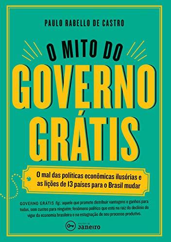 O mito do governo grátis: O mal das políticas econômicas ilusórias ...