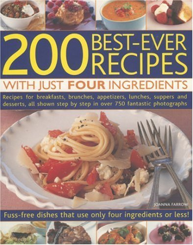 200 Best-ever Recipes with Just Four Ingredients: Fuss-free Dishes That Use Only Four Ingredients or Less! - Recipes for Breakfasts, Brunches, ... in ... in Over 750 Fantastic Colour Photographs by Joanna Farrow (1-Dec-2006) Paperback