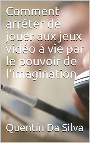 Comment arrêter de jouer aux jeux vidéo à vie par le pouvoir de l'imagination (French Edition)