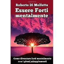 Essere Forti mentalmente: Come diventare forti mentalmente con i giusti atteggiamenti nell'affrontare la vita
