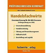 Handelsfachwirte: Pflichtfächer: Zusammenfassung für die IHK-Prüfung (Prüfungsordnung 2006)