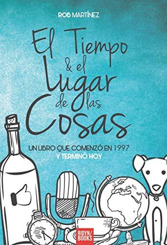 EL TIEMPO Y EL LUGAR DE LAS COSAS: UN LIBRO QUE COMENZÓ EN 1997 Y TERMINÓ HOY por Rob Martinez
