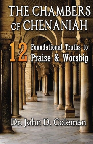 The Chambers of Chenaniah: 12 Foundational Truths to Praise & Worship (Dr. John Coleman)