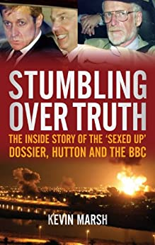 Stumbling Over Truth: The Inside Story and the 'Sexed Up' Dossier, Hutton and the BBC by [Marsh, Kevin]