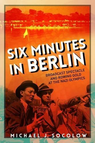 Six Minutes in Berlin: Broadcast Spectacle and Rowing Gold at the Nazi Olympics (Studies in Sports Media) by Michael J Socolow (2016-10-30)