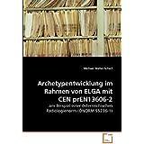 Archetypentwicklung im Rahmen von ELGA mit CEN prEN13606-2: am Beispiel einer österreichischen Radiologienorm (ÖNORM S5236-1)