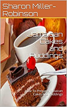 Jamaican Cakes and Puddings: How To Prepare Jamaican Cakes and Puddings (English Edition) von [Miller-Robinson, Sharon]