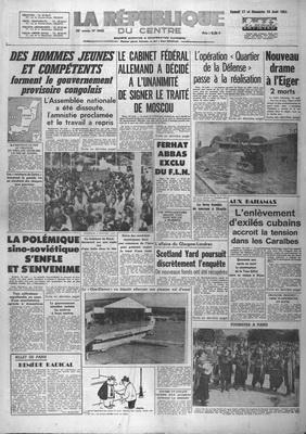 REPUBLIQUE DU CENTRE (LA) [No 5445] du 17/08/1963 - DES HOMMES JEUNES ET COMPETENTS FORMENT LE GOUVERNEMENT PROVISOIRE CONGOLAIS LE CABINET FEDERAL ALLEMAND A DECIDE A L UNANIMITE DE SIGNER LE TRAITE DE MOSCOU FERHAT ABBAS EXCLU DU FLN AUX BAHAMAS - L ENLEVEMENT D EXILES CUBAINS ACCROIT LA TENSION DANS LES CARAIBES LA POLEMIQUE SINO SOVIETIQUE S ENFLE ET S ENVENIME L AFFAIRE DU GLASGOW LONDRES - SCOTLAND YARD POURSUIT DISCRETEMENT L ENQUET
