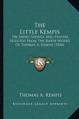 The Little Kempis the Little Kempis: Or Short Sayings and Prayers Selected from the Rarer Works Oor Short Sayings and Prayers Selected from the Rarer A. Kempis (1836) F Thomas A. Kempis (1836)