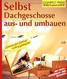 Selbst Dachgeschosse aus- und umbauen: Schritt für Schritt richtig gemacht. Mit Profi-, Sicherheits- und Ökotipps (Compact-Praxis