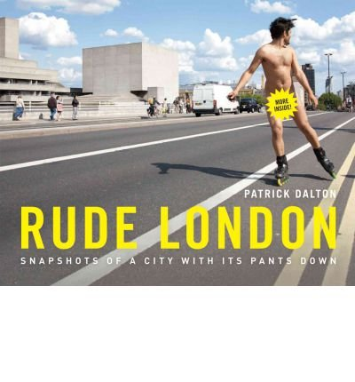 [(Rude London: Snapshots of a City with Its Pants Down)] [ By (author) Patrick Dalton ] [May, 2012]