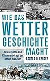 Wie das Wetter Geschichte macht: Katastrophen und Klimawandel von der Antike bis heute - Ronald D. Gerste