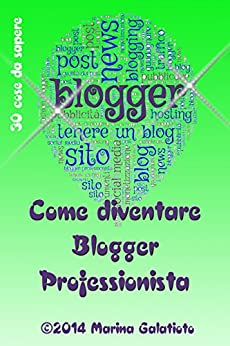 Come diventare Blogger Professionista (30 cose da sapere Vol. 1) di [Galatioto, Marina]