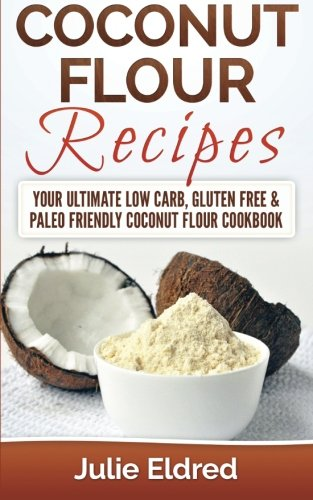 Coconut Flour Recipes: Your Ultimate Low Carb, Gluten Free & Paleo Friendly Coconut Flour Cookbook