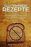 Glutenfreie Rezepte! ( Glutenfreie Lebensmittel, Glutenfrei kochen, Glutenfrei backen, Glutenfreie Ernährung, Glutenfreie Rezepte für Kinder): 20 geniale Rezepte für deinen Alltag!