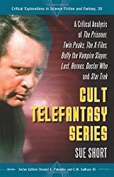 Cult Telefantasy Series: A Critical Analysis of The Prisoner, Twin Peaks, The X-Files, Buffy the Vampire Slayer, Lost, Heroes, Doctor Who and Star Trek ... Explorations in Science Fiction and Fantasy)