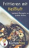 Heißluftfritteuse Rezepte: leckere Rezepte zu jedem Anlass ( Rezeptbuch für Frühstück, Mittagessen, Desserts, Beilagen & Snacks für zwischendurch)