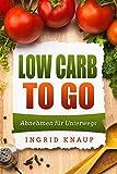 Low Carb To Go: Abnehmen für Unterwegs