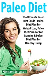 PALEO DIET: The Ultimate Paleo Diet Guide - Paleo Diet Plan For Weight Loss, Paleo Diet Plan For Fat Burning & Paleo Diet Plan For Healthy Living (Paleo ... Muscle, Burn Body Fat) (English Edition)