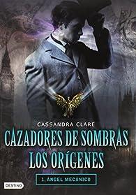 Cazadores de Sombras Los Origenes, 1. Angel Mecanico:  par Cassandra Clare