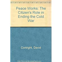 Peace Works: The Citizen's Role in Ending the Cold War by David Cortright (1993-12-30)
