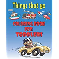 Things That Go Coloring Book for Toddlers: Cars, Trucks, Bikes, Planes, Boats And Vehicles  Activity Book For Kids, Ages 3-8 Boys, Girls (Coloring book for kids ages 2-4 4-8).