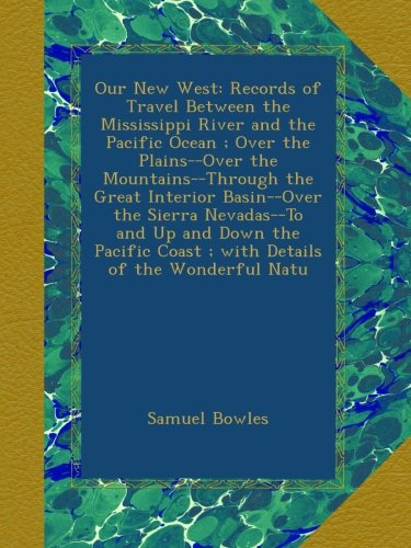 Our New West: Records of Travel Between the Mississippi River and the Pacific Ocean ; Over the Plains--Over the Mountains--Through the Great Interior ... Coast ; with Details of the Wonderful Natu