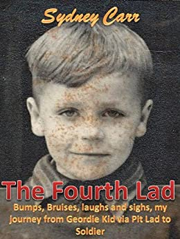 The Fourth Lad: Bumps, bruises, laughs and sighs, my journey from Geordie Kid via Pit Lad to Soldier. by [Carr, Sydney]