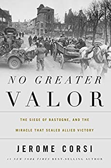 No Greater Valor: The Siege of Bastogne and the Miracle That Sealed Allied Victory by [Corsi Ph.D., Jerome R.]