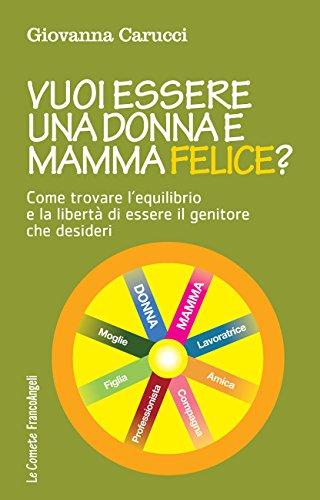 Vuoi essere una donna e mamma felice?: Come trovare l'equilibrio e la libertà di essere il genitore che desideri