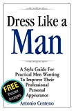 Dress Like a Man: A Style Guide for Practical Men Wanting to Improve Their Professional Personal Appearance