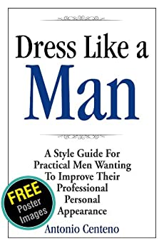 Dress Like a Man: A Style Guide for Practical Men Wanting to Improve Their Professional Personal Appearance by [Centeno, Antonio, Cubbage, Geoffrey]