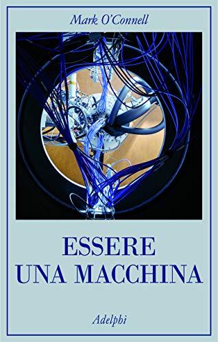 Essere una macchina. Un viaggio attraverso cyborg, utopisti, hacker e futurologi per risolvere il modesto problema della morte