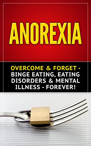 Anorexia: Overcome & Forget - Binge Eating, Eating Disorders & Mental Illness - Forever! (Bulimia, Body Image, Self Image, Obesity, Food Addiction, Disorders, Weight Watchers) (English Edition)